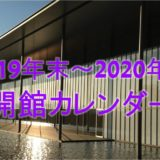 まとめ|2019年末~2020年始 開館情報